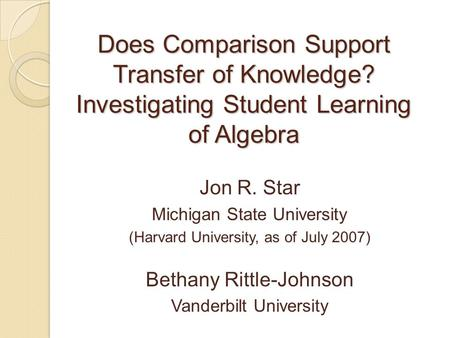 Does Comparison Support Transfer of Knowledge? Investigating Student Learning of Algebra Jon R. Star Michigan State University (Harvard University, as.