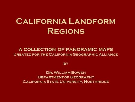 California Landform Regions a collection of panoramic maps created for the California Geographic Alliance by Dr. William Bowen Department of Geography.