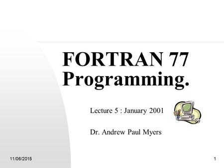 11/06/20151 FORTRAN 77 Programming. Lecture 5 : January 2001 Dr. Andrew Paul Myers.