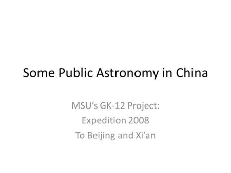 Some Public Astronomy in China MSU's GK-12 Project: Expedition 2008 To Beijing and Xi'an.