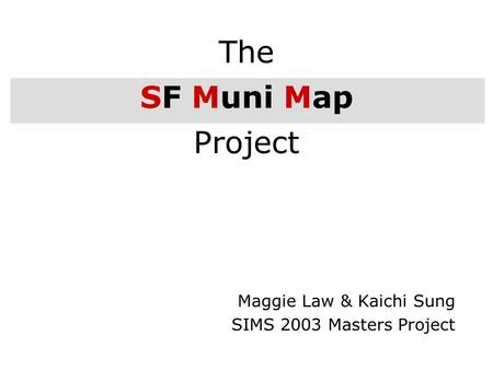 1 The SF Muni Map Project Maggie Law & Kaichi Sung SIMS 2003 Masters Project.