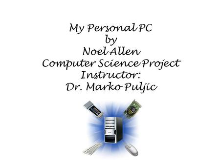 My Personal PC by Noel Allen Computer Science Project Instructor: Dr. Marko Puljic.