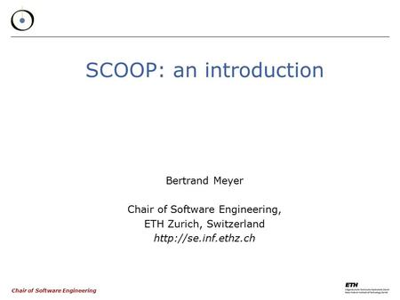 Chair of Software Engineering SCOOP: an introduction Bertrand Meyer Chair of Software Engineering, ETH Zurich, Switzerland