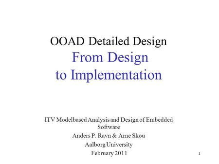 1 OOAD Detailed Design From Design to Implementation ITV Modelbased Analysis and Design of Embedded Software Anders P. Ravn & Arne Skou Aalborg University.