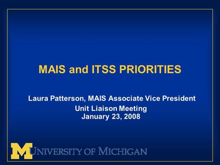 MAIS and ITSS PRIORITIES Laura Patterson, MAIS Associate Vice President Unit Liaison Meeting January 23, 2008.