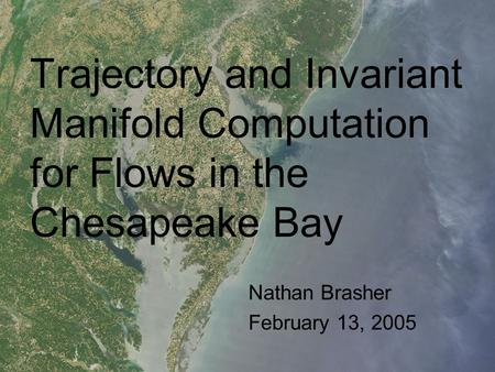 Trajectory and Invariant Manifold Computation for Flows in the Chesapeake Bay Nathan Brasher February 13, 2005.