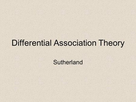 Differential Association Theory Sutherland. Definition According to Sutherland: Crime is a function of a learning process that could affect any individual.
