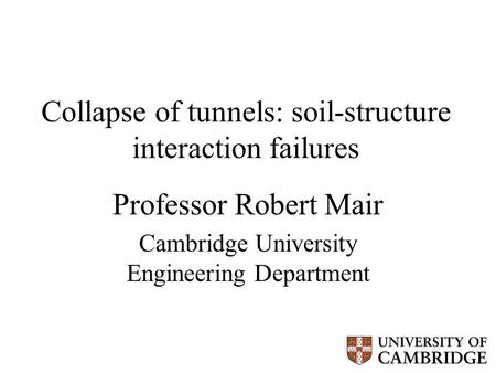 Collapse of tunnels: soil-structure interaction failures Professor Robert Mair Cambridge University Engineering Department.