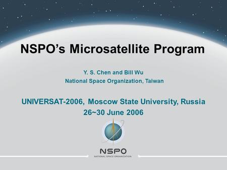 NSPO's Microsatellite Program Y. S. Chen and Bill Wu National Space Organization, Taiwan UNIVERSAT-2006, Moscow State University, Russia 26~30 June 2006.