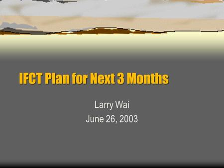 IFCT Plan for Next 3 Months Larry Wai June 26, 2003.