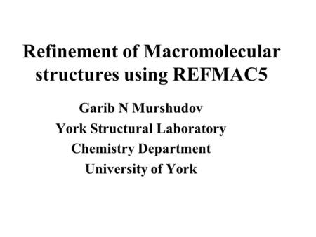 Refinement of Macromolecular structures using REFMAC5 Garib N Murshudov York Structural Laboratory Chemistry Department University of York.