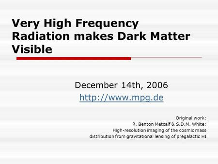 Very High Frequency Radiation makes Dark Matter Visible December 14th, 2006  Original work: R. Benton Metcalf & S.D.M. White: High-resolution.