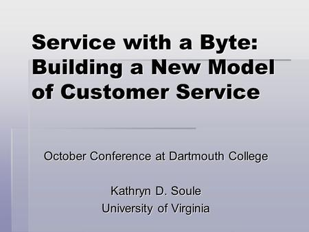 Service with a Byte: Building a New Model of Customer Service October Conference at Dartmouth College Kathryn D. Soule University of Virginia.