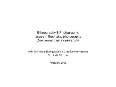 Ethnography & Photography: issues in theorizing photography Zoe Leonard as a case study SM4134 Visual Ethngoraphy & Creative Intervention Dr. Linda C.H.
