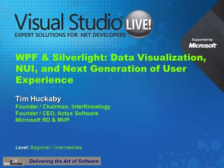 Delivering the Art of Software WPF & Silverlight: Data Visualization, NUI, and Next Generation of User Experience Tim Huckaby Founder / Chairman, InterKnowlogy.