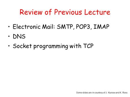 Some slides are in courtesy of J. Kurose and K. Ross Review of Previous Lecture Electronic Mail: SMTP, POP3, IMAP DNS Socket programming with TCP.