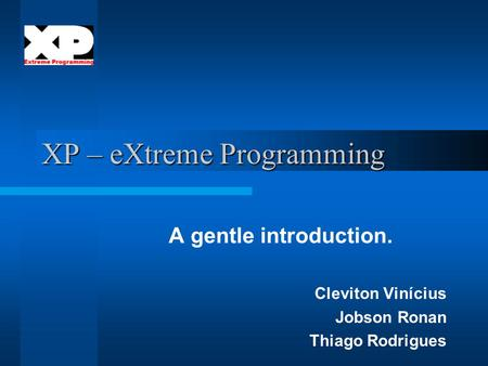 XP – eXtreme Programming A gentle introduction. Cleviton Vinícius Jobson Ronan Thiago Rodrigues.