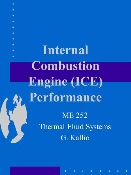 Internal Combustion Engine (ICE) Performance ME 252 Thermal Fluid Systems G. Kallio.