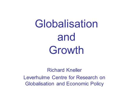 Globalisation and Growth Richard Kneller Leverhulme Centre for Research on Globalisation and Economic Policy.