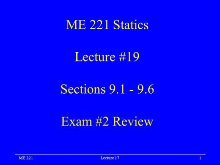 ME 221Lecture 171 ME 221 Statics Lecture #19 Sections 9.1 - 9.6 Exam #2 Review.