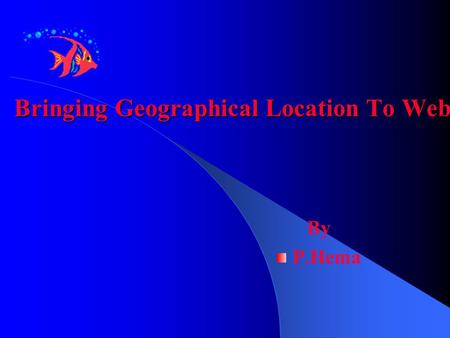 Bringing Geographical Location To Web By P.Hema.  HOW? GGIS >>> Geographical Information system GGOOGLE EARTH >>> A magnificent satellite view.