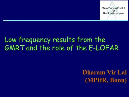 Low frequency results from the GMRT and the role of the E-LOFAR Dharam Vir Lal (MPIfR, Bonn)