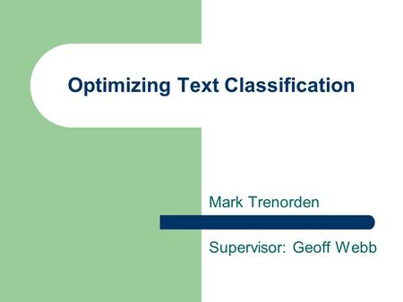 Optimizing Text Classification Mark Trenorden Supervisor: Geoff Webb.