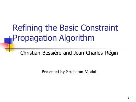 1 Refining the Basic Constraint Propagation Algorithm Christian Bessière and Jean-Charles Régin Presented by Sricharan Modali.