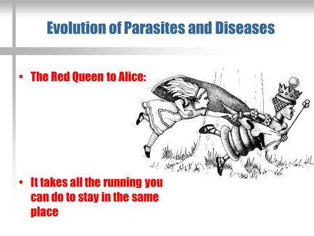 Evolution of Parasites and Diseases The Red Queen to Alice: It takes all the running you can do to stay in the same place.