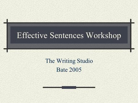 Effective Sentences Workshop The Writing Studio Bate 2005.