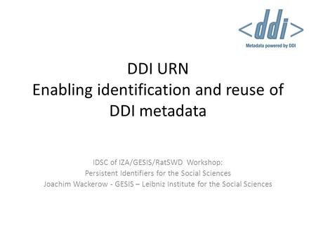 DDI URN Enabling identification and reuse of DDI metadata IDSC of IZA/GESIS/RatSWD Workshop: Persistent Identifiers for the Social Sciences Joachim Wackerow.