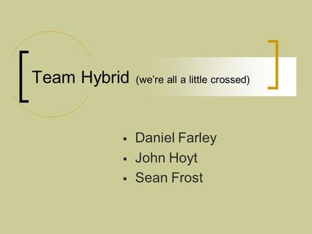 Team Hybrid (we're all a little crossed)  Daniel Farley  John Hoyt  Sean Frost.