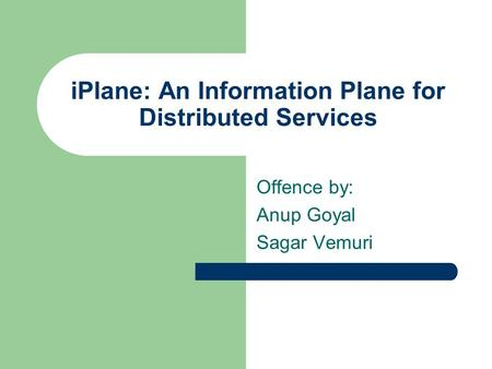 IPlane: An Information Plane for Distributed Services Offence by: Anup Goyal Sagar Vemuri.
