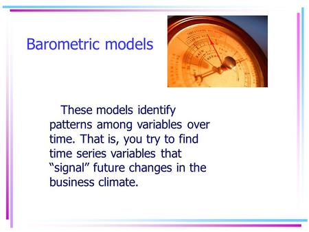 "Barometric models These models identify patterns among variables over time. That is, you try to find time series variables that ""signal"" future changes."