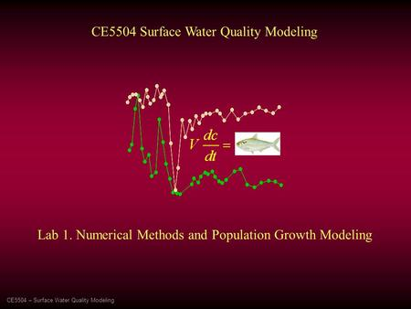 CE5504 – Surface Water Quality Modeling CE5504 Surface Water Quality Modeling Lab 1. Numerical Methods and Population Growth Modeling.