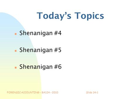 FORENSIC ACCOUNTING - BA124 - 2010Slide 14-1 Today's Topics n Shenanigan #4 n Shenanigan #5 n Shenanigan #6.