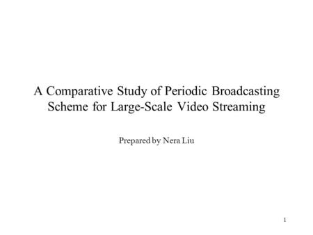 1 A Comparative Study of Periodic Broadcasting Scheme for Large-Scale Video Streaming Prepared by Nera Liu.