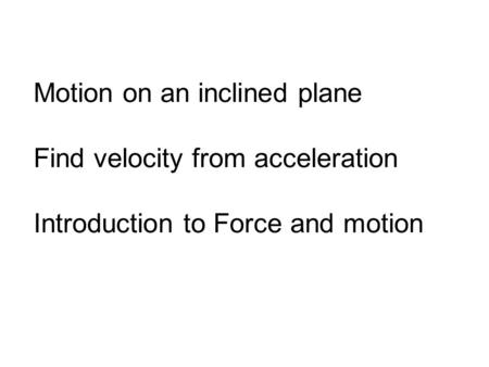Motion on an inclined plane Find velocity from acceleration Introduction to Force and motion.