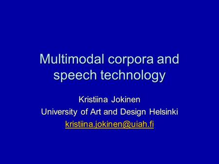 Multimodal corpora and <strong>speech</strong> technology Kristiina Jokinen University of Art and Design Helsinki
