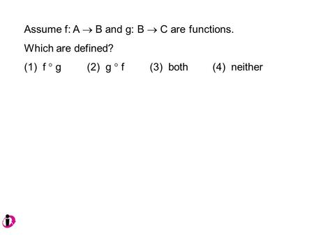 Assume f: A  B and g: B  C are functions. Which are defined? (1) f  g (2) g  f(3) both(4) neither.