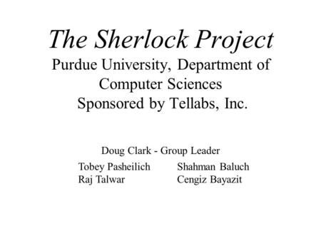 The Sherlock Project Purdue University, Department of Computer Sciences Sponsored by Tellabs, Inc. Doug Clark - Group Leader Tobey Pasheilich Raj Talwar.