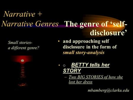 Narrative + Genres The genre of 'self- disclosure' and approaching self disclosure in the form of small story-analysis o BETTY tells her STORY –Two BIG.