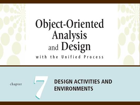 2 Object-Oriented Analysis and Design with the Unified Process Objectives  Describe the differences between requirements activities and design activities.