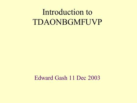 Introduction to TDAONBGMFUVP Edward Gash 11 Dec 2003.
