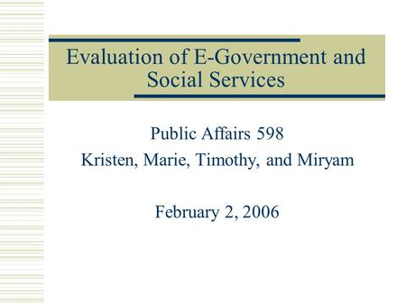 Evaluation of E-Government and Social Services Public Affairs 598 Kristen, Marie, Timothy, and Miryam February 2, 2006.