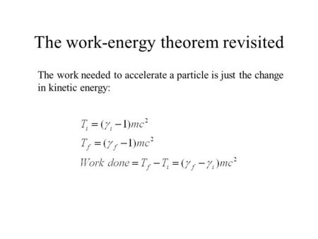 The work-energy theorem revisited The work needed to accelerate a particle is just the change in kinetic energy: