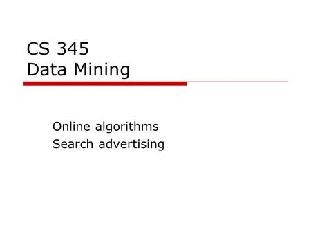 CS 345 Data Mining Online algorithms Search advertising.