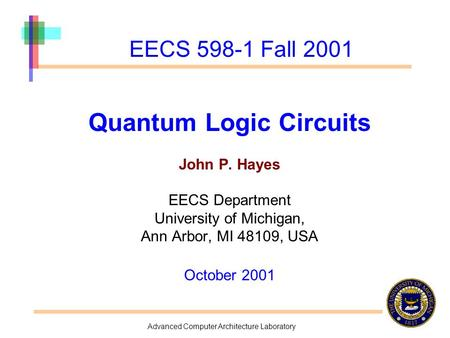 Advanced Computer Architecture Laboratory EECS 598-1 Fall 2001 Quantum Logic Circuits John P. Hayes EECS Department University of Michigan, Ann Arbor,