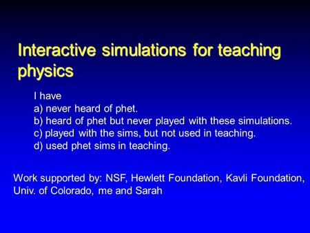 Interactive simulations for teaching physics Work supported by: NSF, Hewlett Foundation, Kavli Foundation, Univ. of Colorado, me and Sarah I have a) never.