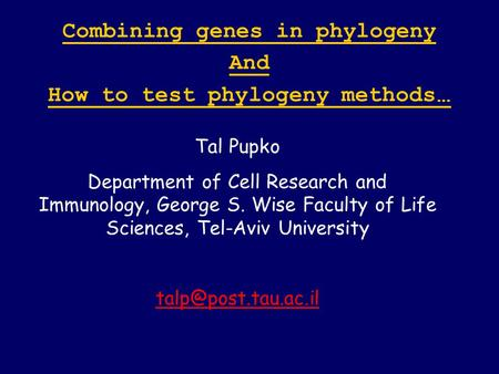 Combining genes in phylogeny And How to test phylogeny methods … Tal Pupko Department of Cell Research and Immunology, George S. Wise Faculty of Life Sciences,